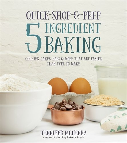 Quick-Shop-&-Prep 5 Ingredient Baking: Cookies, Cakes, Bars & More that are Easier than Ever to Make by Jennifer McHenry