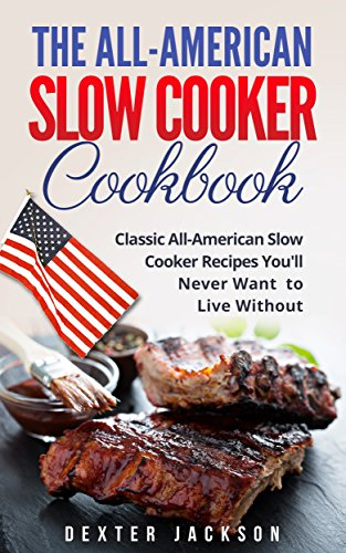 The All-American Slow Cooker Cookbook: 120 Classic All-American Slow Cooker Recipes You'll Never Want to Live Without by [Jackson, Dexter]