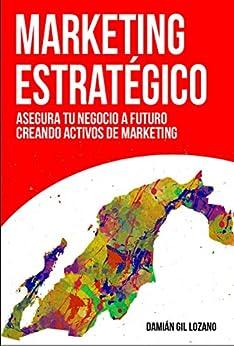 Marketing estratégico: Asegura tu negocio a futuro creando activos de marketing de [Gil Lozano, Damián]