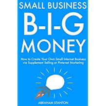 Small Business, Big Money: How to Create Your Own Small Internet Business via Supplement Selling or Pinterest...