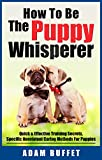 How To Be The Puppy Whisperer: Quick & Effective Training Secrets, Specific Nonviolent Caring Methods For Puppies