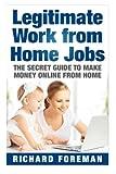 Legitimate Work from Home Jobs: The Secret Guide to Make Money Online from Home (work from home ideas, tips)