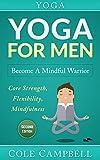 Yoga For Men: Become A Mindful Warrior. Core Strength, Flexibility, Mindfulness (Hip Flexors, Foam Rolling, Resistance Bands, WOD, Istometrics, Strengthen Your Body, Broga Book 1)