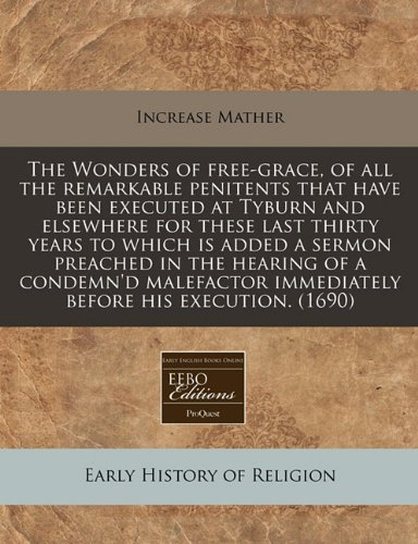 Read Online The Wonders of free-grace, of all the remarkable penitents that have been executed at Tyburn and elsewhere for these last thirty years to which is ... immediately before his execution. (1690) pdf