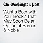 Want a Beer with Your Book? That May Soon Be an Option at Barnes & Noble | Sarah Halzack