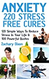 Anxiety: 220 Stress Free Cures: 120 Simple Ways To Reduce Stress In Your Life & 100 Powerful Quotes (BONUS-45Minute Life Coaching Session. Anxiety Relief, Anxiety Free, Anxiety Cure)