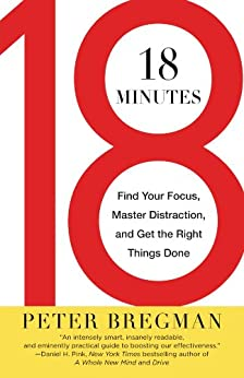 18 Minutes: Find Your Focus, Master Distraction, and Get the Right Things Done by [Bregman, Peter]
