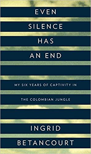 Even Silence Has an End: My Six Years of Captivity in the Colombian Jungle, Betancourt, Ingrid