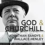 God and Churchill: How the Great Leader's Sense of Divine Destiny Changed His Troubled World and Offers Hope for Ours | Wallace Henley,Jonathan Sandys