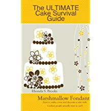 The Ultimate Cake Survival Guide: Marshmallow Fondant: (how to make, cover and decorate a cake with fondant people actually want to eat!)