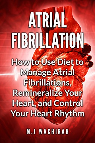 Atrial Fibrillation: How to Use Diet to Manage Atrial Fibrillations, Remineralize Your Heart, and Control Your Heart Rhythm