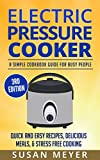 Electric Pressure Cooker: A Simple Cookbook Guide For Busy People - Quick And Easy Recipes, Delicious Meals, & Stress Free Cooking