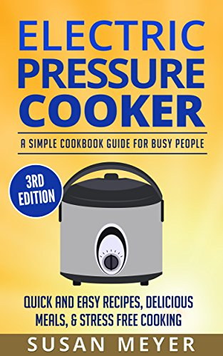 Electric Pressure Cooker: A Simple Cookbook Guide For Busy People - Quick And Easy Recipes, Delicious Meals, Stress Free Cooking