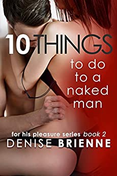 10 Things To Do To A Naked Man - How To Keep A Man And Make Him Fall In Love With You (For His Pleasure Series Book 2) by [Brienne, Denise]