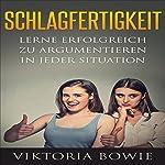 Schlagfertigkeit: Lerne Erfolgreich zu Argumentieren in jeder Situation | Viktoria Bowie