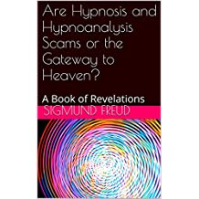 Are Hypnosis and Hypnoanalysis Scams or the Gateway to Heaven?: A Book of Revelations