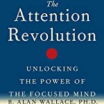 The Attention Revolution: Unlocking the Power of the Focused Mind | B. Alan Wallace PhD