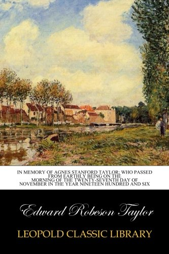 Read Online In memory of Agnes Stanford Taylor; who passed from earthly being on the morning of the twenty-seventh day of November in the year nineteen hundred and six pdf epub