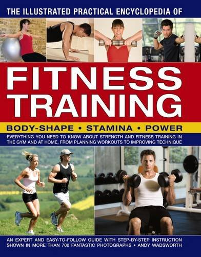 The Illustrated Practical Encyclopedia of Fitness Training: Everything You Need To Know About Strength And Fitness Training In The Gym And At Home, From Planning Workouts To Improving Technique pdf epub