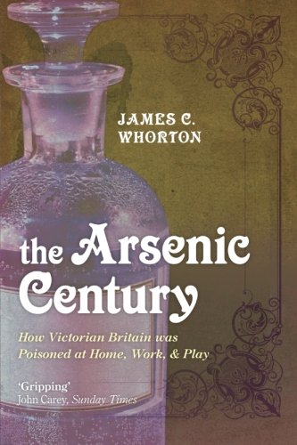 The Arsenic Century  How Victorian Britain Was Poisoned At Home Work And Play