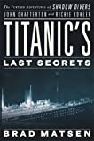 img - for Titanic's Last Secrets: The Further Adventures of Shadow Divers John Chatterton and Richie Kohler by Brad Matsen (2009-10-06) book / textbook / text book