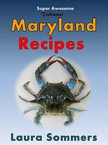 Super Awesome Traditional Maryland Recipes: Crab Cakes, Crab Dip, Softshell Crab Sandwiches From Baltimore, Annapolis and Ocean City (Cooking Around the World Book 1) by Laura Sommers