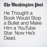 He Thought a Book Would Stop a Bullet and Make Him a YouTube Star. Now He's Dead. | Katie Mettler