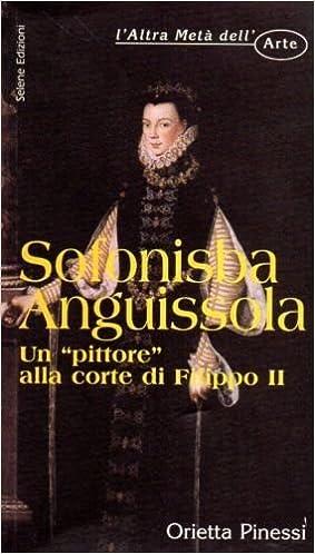 sofonisba anguissola un pittore alla corte di filippo ii laltra meta dellarte italian edition
