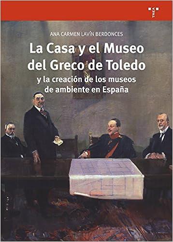 La Casa y el Museo del Greco de Toledo y la creación de los museos de ambiente en España: 313 Biblioteconomía y Administración cultural: Amazon.es: Lavín Berdonces, Ana Carmen: Libros