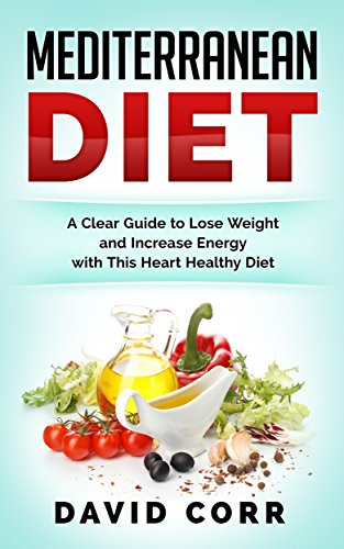 Mediterranean Diet: A Clear Guide To Lose Weight & Increase Energy With This Heart Healthy Diet- RECIPES INSIDE (The Unwanted Sound Of Everything We Want)