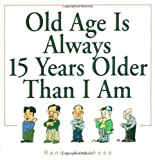 Old Age Is Always 15 Years Older Than I Am