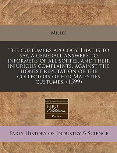 The custumers apology That is to say, a generall answere to informers of all sortes, and their iniurious complaints, against the honest reputation of the collectors of her Maiesties custumes. -