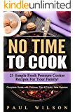 No Time to Cook: 25 Simple Fresh Pressure Cooker Recipes For Your Family!