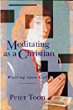 Meditating As a Christian, Peter Toon, 0005991897