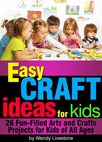 (Easy Craft Ideas for Kids: 26 Fun-Filled Arts and Crafts Projects for Kids of All)