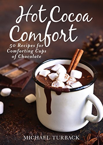 Hot Cocoa Comfort: 50 Recipes for Comforting Cups of Chocolate by Michael Turback