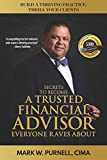 Secrets To Become a Trusted Financial Advisor Everyone Raves About: Building a Thriving Practice, Thrill Your Clients