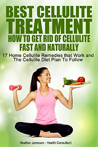 Best Cellulite Treatment - How To Get Rid Of Cellulite Fast and Naturally: 17 Home cellulite Remedies That Work and The Cellulite Diet Plan to Follow (Best ... Cellulite Treatments and Tips Book 1)