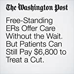 Free-Standing ERs Offer Care Without the Wait. But Patients Can Still Pay $6,800 to Treat a Cut. | Carolyn Y. Johnson