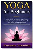 Yoga For Beginners: Your Guide to Master Yoga Poses while calming your mind, be stress free, and boost your self-esteem!