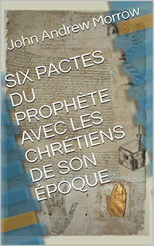 SIX PACTES DU PROPHÈTE AVEC LES CHRÉTIENS DE SON ÉPOQUE (French Edition) by [Morrow, John Andrew, de Villebrune , L.]