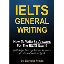 IELTS General Writing: How To Write 8+ Answers For The IELTS Exam! (With High Scoring Sample Answers For Each Question Type)