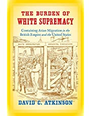 The Burden of White Supremacy: Containing Asian Migration in the British Empire and the United States