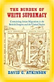 "David Atkinson, ""The Burden of White Supremacy: Containing Asian Migration in the British Empire and the United States"" (UNC Press, 2016)"