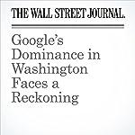 Google's Dominance in Washington Faces a Reckoning | John D. McKinnon,Brody Mullins