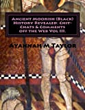 Ancient Moorish (Black) History Revealed: Chit-Chats and Comments off the Web Vol. III, Ayannah Taylor, 1479240184