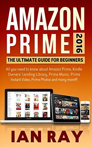 Amazon Prime: Amazon Prime 2016: The ULTIMATE Guide for Beginners: All you need to know about Amazon Prime, Amazon Prime Lending Library, Prime Music, Instant Video, Prime Photos and many more!!! (Kindle Instant Video)