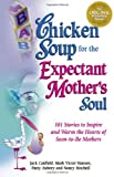 Chicken Soup for the Expectant Mother's Soul, Jack L. Canfield and Mark Victor Hansen, 1558747966