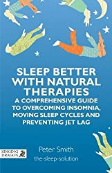 Sleep Better With Natural Therapies: A Comprehensive Guide to Overcoming Indomnia, Moving Sleep Cycles and Preventing Jet Lag