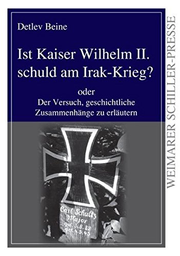 Ist Kaiser Wilhelm II. schuld am Irak-Krieg?: Der Versuch, geschichtliche Zusammenhänge zu erläutern (Weimarer Schiller-Presse)